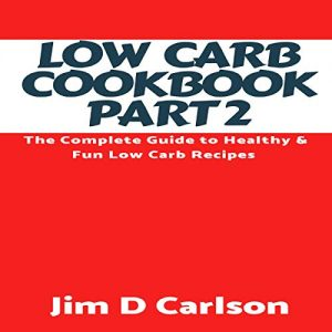 Low Carb Cookbook Part 2: The Complete Guide to Healthy and Fun Low Carb Recipes by Jim D. Carlson
